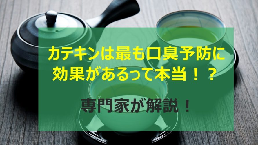【永久保存版】カテキンが最も口臭予防に効果があるって本当!?専門家が分かりやすく解説!